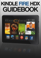 Kindle Fire HDX Guidebook: Getting Started, Tips & Tricks, and Finding Free Apps & Books Pdf Book