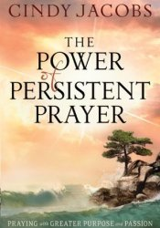 The Power of Persistent Prayer: Praying With Greater Purpose and Passion Pdf Book