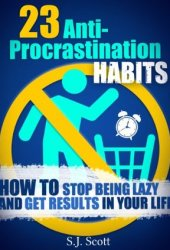 23 Anti-Procrastination Habits: How to Stop Being Lazy and Get Results in Your Life Pdf Book