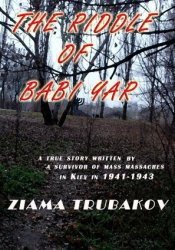 The Riddle Of Babi Yar: The True Story Told by a Survivor of the Mass Murders in Kiev, 1941-1943 Pdf Book