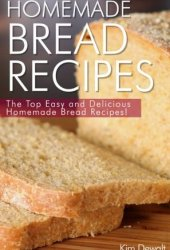 Homemade Bread Recipes: The Top Easy and Delicious Homemade Bread Recipes! Pdf Book