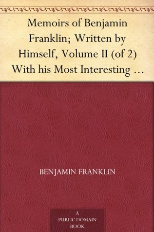 Memoirs of Benjamin Franklin; Written by Himself, Volume II (of 2) With his Most Interesting Essays, Letters, and Miscellaneous Writings; Familiar, Moral, ... and Valuable to the General Reader