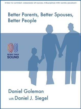 Better Parents, Better Spouses, Better People (Wired to Connect: Dialogues on Social Intelligence Book 1)