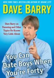 You Can Date Boys When You're Forty: Dave Barry on Parenting and Other Topics He Knows Very Little About Pdf Book
