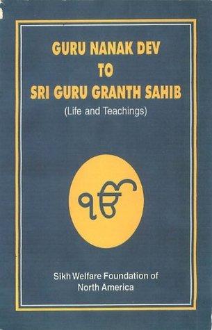 From Guru Nanak to Guru Granth Sahib: Life Stories and Teachings of the ten Masters (Sikh Gurus) and the Sri Guru Granth Sahib