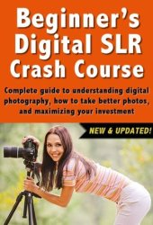 Beginner's Digital SLR Crash Course: Complete guide to understanding digital photography, how to take better photos, and maximizing your investment. Pdf Book