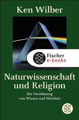 Naturwissenschaft und Religion: Die Versöhnung von Wissen und Weisheit