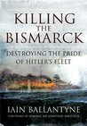 Killing the Bismarck: Destroying the Pride of Hitler's Fleet