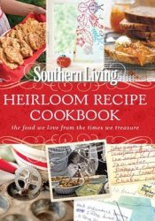 Southern Living Heirloom Recipe Cookbook: The Food We Love From The Times We Treasure Pdf Book