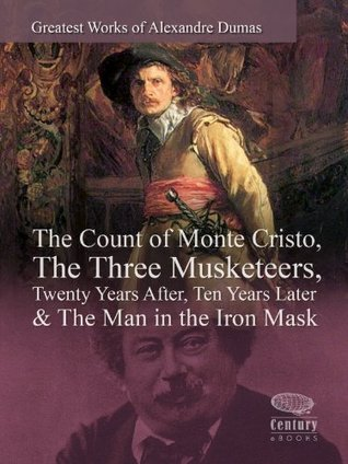 Greatest Works of Alexandre Dumas: The Count of Monte Cristo, The Three Musketeers, Twenty Years After, Ten Years Later & The Man in the Iron Mask