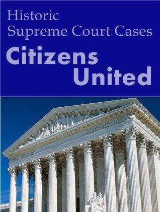 Citizens United vs. Federal Election Commission 130 S.Ct. 876 (2010) (Supreme Court)