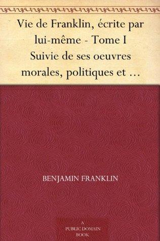 Vie de Franklin, écrite par lui-même - Tome I Suivie de ses oeuvres morales, politiques et littéraires