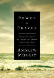 Power in Prayer: Classic Devotions to Inspire and Deepen Your Prayer Life Pdf Book