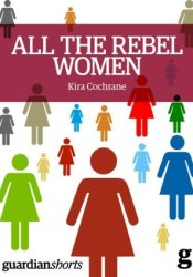 All the Rebel Women: The Rise of the Fourth Wave of Feminism (Guardian Shorts) Pdf Book