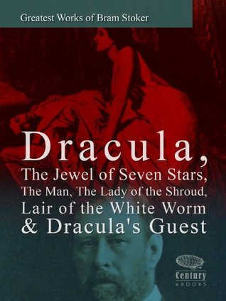 Greatest Works of Bram Stoker: Dracula, The Jewel of Seven Stars, The Man, The Lady of the Shroud, Lair of the White Worm & Dracula's Guest