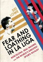 Fear and Loathing in La Liga: Barcelona, Real Madrid, and the World's Greatest Sports Rivalry Pdf Book