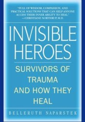 Invisible Heroes: Survivors of Trauma and How They Heal Pdf Book