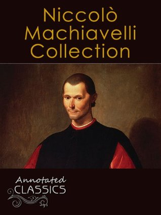 Niccolò Machiavelli: Collection of Works with analysis and historical background (Annotated and Illustrated) (Annotated Classics)