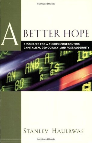 A Better Hope: Resources for a Church Confronting Capitalism, Democracy, and Postmodernity