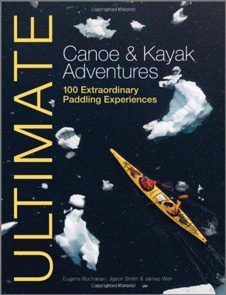 Ultimate Canoe & Kayak Adventures: 100 Extraordinary Paddling Experiences