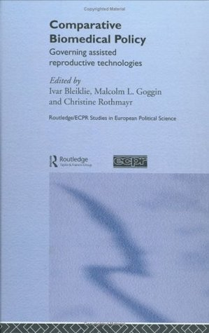 Comparative Biomedical Policy: Governing Assisted Reproductive Technologies