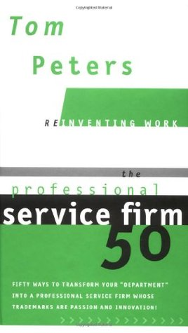 "The Professional Service Firm 50 (Reinventing Work): Fifty Ways to Transform Your ""Department"" into a Professional Service Firm Whose Trademarks are Passion and Innovation!"