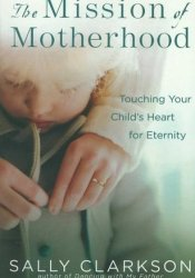The Mission of Motherhood: Touching Your Child's Heart for Eternity Pdf Book