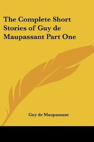 The Complete Short Stories of Guy de Maupassant, Part One