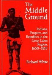 The Middle Ground: Indians, Empires, and Republics in the Great Lakes Region, 1650-1815 Pdf Book