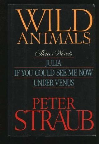 Wild Animals: Three Novels : Julia, If You Could See Me Now, Under Venus