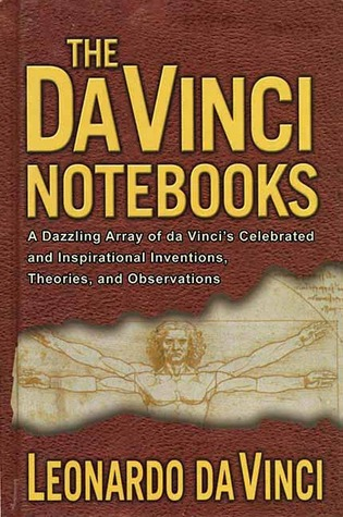 The Da Vinci Notebooks: A Dazzling Array of da Vinci's Celebrated and Inspirational Inventions, Theories, and Observations