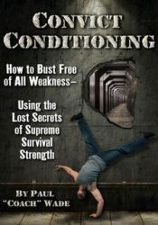Convict Conditioning: How to Bust Free of All Weakness Using the Lost Secrets of Supreme Survival Strength Pdf Book