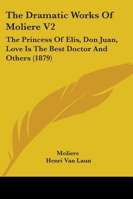 The Princess Of Elis / Don Juan / Love Is The Best Doctor And Others: The Dramatic Works Of Molière - Volume II