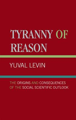 Tyranny of Reason: The Origins and Consequences of the Social Scientific Outlook