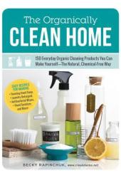 The Organically Clean Home: 150 Everyday Organic Cleaning Products You Can Make Yourself—The Natural, Chemical-Free Way Pdf Book