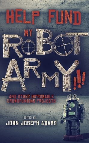 Help Fund my Robot Army!!! & Other Improbable Crowdfunding Projects
