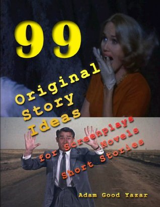 Story Ideas: 99 Original Ideas for Screenplays, Novels, Short Stories