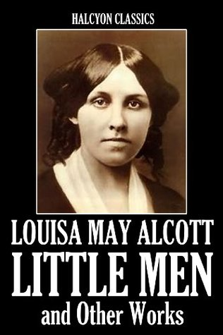 Little Men and Other Works by Louisa May Alcott (Unexpurgated Edition)