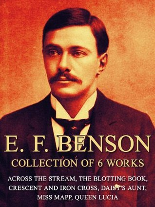 E. F. Benson: Collection of 6 Works: Across The Stream, The Blotting Book, Crescent And Iron Cross, Daisy's Aunt, Miss Mapp, Queen Lucia