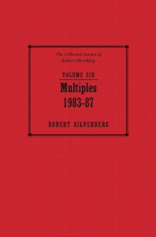Multiples: 1983-87 (The Collected Stories of Robert Silverberg, Volume 6)