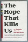 The Hope That Kills Us: An Anthology of Scottish Football Fiction