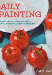 Daily Painting: Paint Small and Often To Become a More Creative, Productive, and Successful Artist Pdf Book