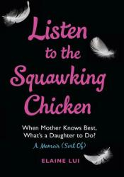 Listen to the Squawking Chicken: When Mother Knows Best, What's a Daughter To Do? A Memoir (Sort Of) Pdf Book