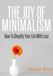 The Joy of Minimalism: How to Simplify Your Life with Less (Simple Living, Declutter, Organized Life) Pdf Book
