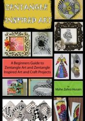 Zentangle Inspired Art: A Beginners Guide to Zentangle Art and Zentangle Inspired Art and Craft Projects Pdf Book