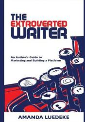 The Extroverted Writer: An Author's Guide to Marketing and Building a Platform Pdf Book