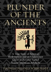 Plunder of the Ancients: A True Story of Betrayal, Redemption, and an Undercover Quest to Recover Sacred Native American Artifacts Pdf Book