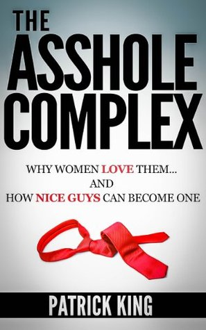 Dating Advice for Men: The Asshole Complex - Why Women Love them... and How Nice Guys can Attract Women like One