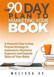 The 90 Day Plan to Marketing Your Book: A Powerful Day to Day Proven Strategy to Implement, Maximize Exposure and Explode Sales of Your Book Pdf Book
