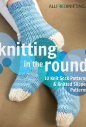 Knitting in the Round: 10 Knit Sock Patterns and Knitted Slipper Patterns Pdf Book